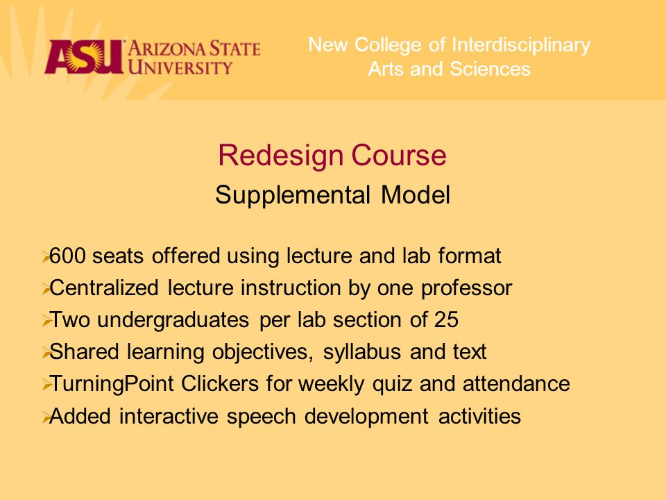 Redesign Course Supplemental Model 600 seats offered using lecture and lab format Centralized lecture instruction by one professor Two undergraduates per lab section of 25 Shared learning objectives, syllabus and text TurningPoint Clickers for weekly quiz and attendance Added interactive speech development activities New College of Interdisciplinary Arts and Sciences