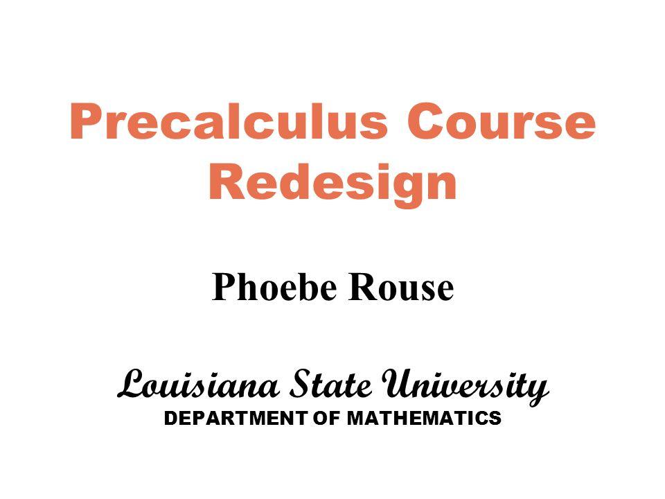 Precalculus Course Redesign Phoebe Rouse Louisiana State University DEPARTMENT OF MATHEMATICS