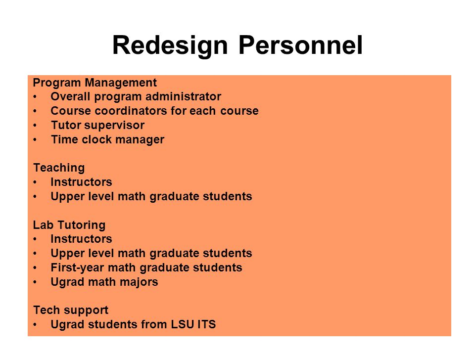 Redesign Personnel Program Management Overall program administrator Course coordinators for each course Tutor supervisor Time clock manager Teaching Instructors Upper level math graduate students Lab Tutoring Instructors Upper level math graduate students First-year math graduate students Ugrad math majors Tech support Ugrad students from LSU ITS