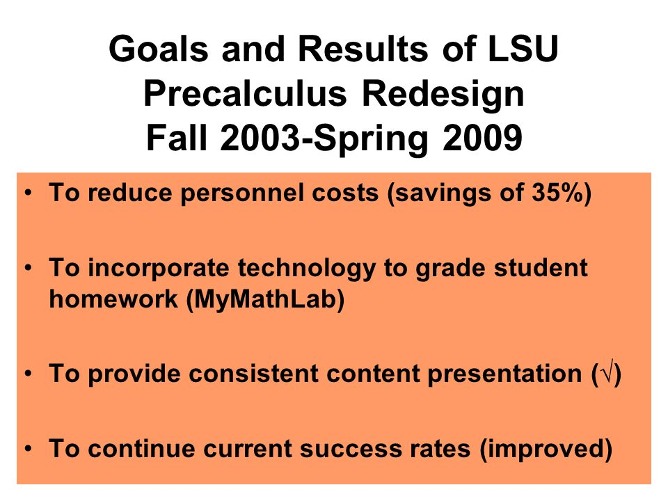 Goals and Results of LSU Precalculus Redesign Fall 2003-Spring 2009 To reduce personnel costs (savings of 35%) To incorporate technology to grade student homework (MyMathLab) To provide consistent content presentation () To continue current success rates (improved)