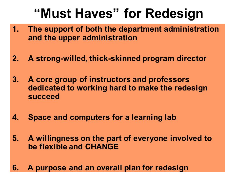 Must Haves for Redesign 1.The support of both the department administration and the upper administration 2.A strong-willed, thick-skinned program director 3.A core group of instructors and professors dedicated to working hard to make the redesign succeed 4.Space and computers for a learning lab 5.A willingness on the part of everyone involved to be flexible and CHANGE 6.