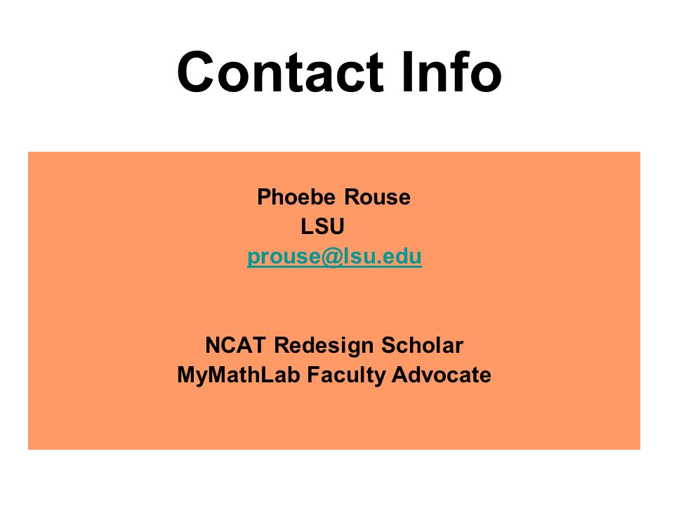 Contact Info Phoebe Rouse LSU prouse@lsu.edu NCAT Redesign Scholar MyMathLab Faculty Advocate