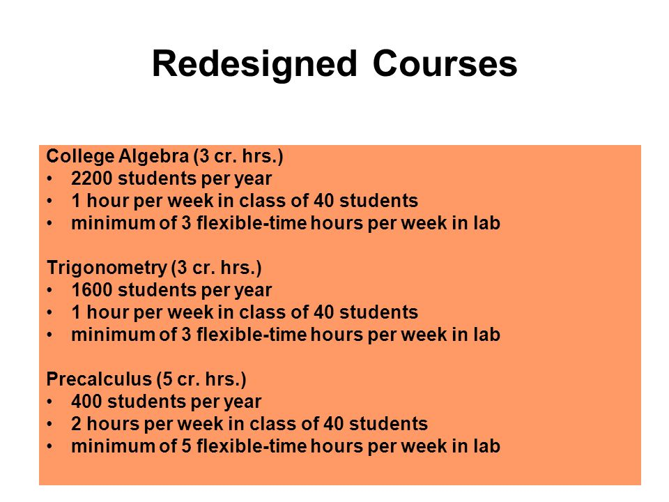 Redesigned Courses College Algebra (3 cr. hrs.) 2200 students per year 1 hour per week in class of 40 students minimum of 3 flexible-time hours per we