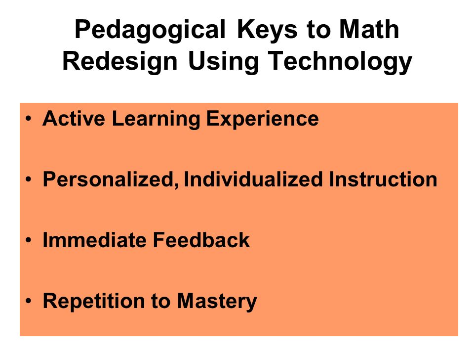 Pedagogical Keys to Math Redesign Using Technology Active Learning Experience Personalized, Individualized Instruction Immediate Feedback Repetition to Mastery
