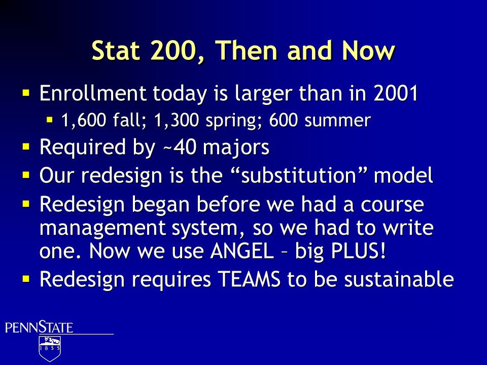 Stat 200, Then and Now Enrollment today is larger than in 2001 1,600 fall; 1,300 spring; 600 summer Required by ~40 majors Our redesign is the substit