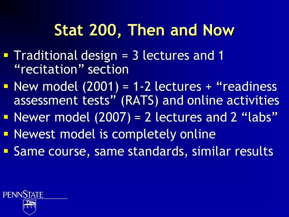 Stat 200, Then and Now Traditional design = 3 lectures and 1 recitation section New model (2001) = 1-2 lectures + readiness assessment tests (RATS) an
