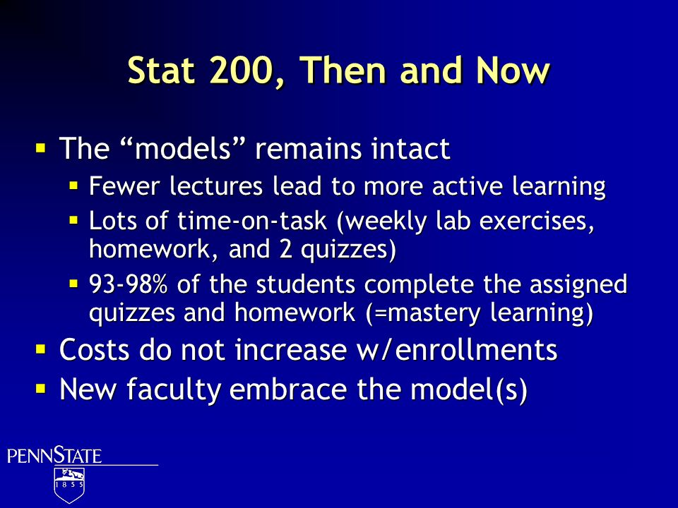 Stat 200, Then and Now The models remains intact Fewer lectures lead to more active learning Lots of time-on-task (weekly lab exercises, homework, and
