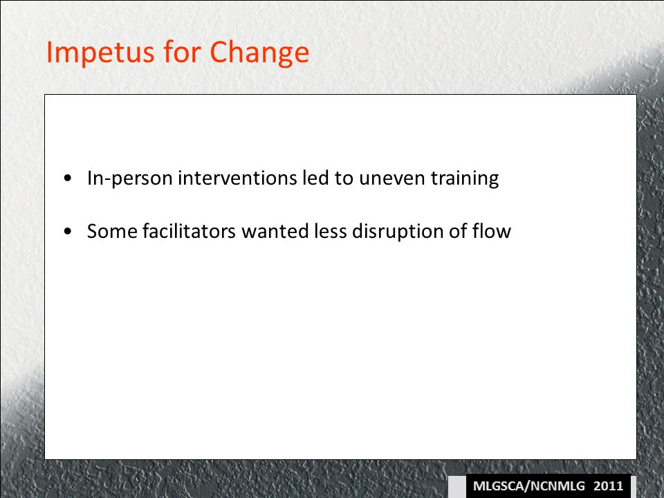 MLGSCA/NCNMLG 2011 Impetus for Change In-person interventions led to uneven training Some facilitators wanted less disruption of flow
