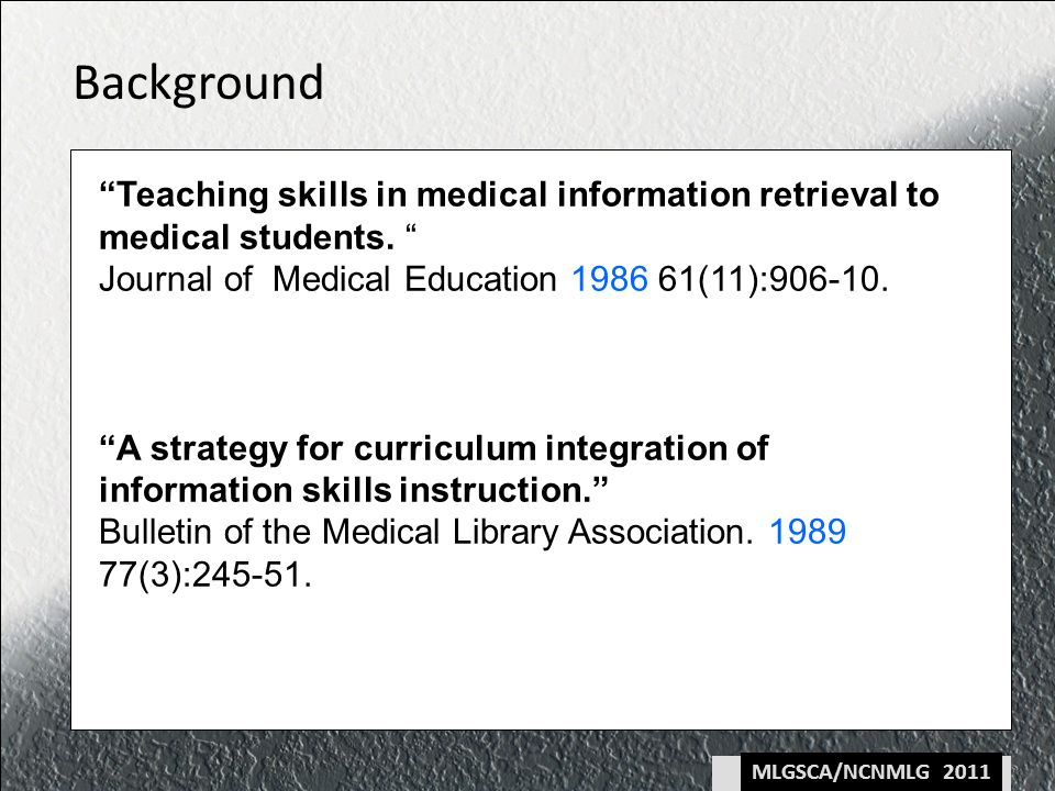 MLGSCA/NCNMLG 2011 Background Teaching skills in medical information retrieval to medical students.