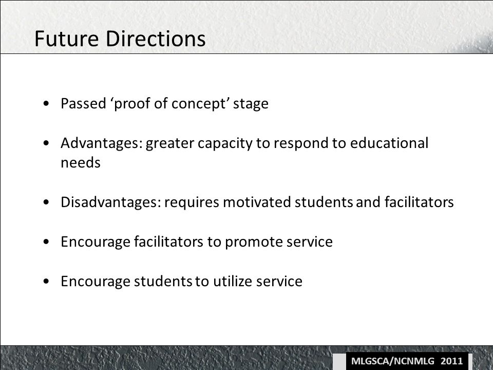 MLGSCA/NCNMLG 2011 Passed proof of concept stage Advantages: greater capacity to respond to educational needs Disadvantages: requires motivated students and facilitators Encourage facilitators to promote service Encourage students to utilize service Future Directions