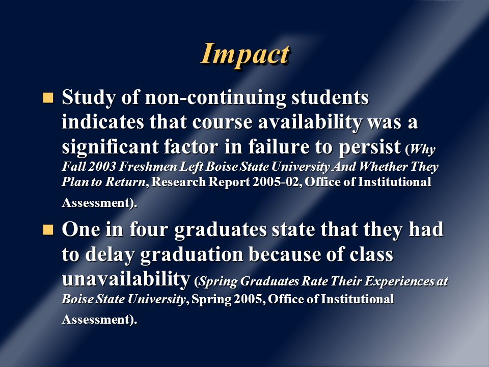 ImpactImpact Study of non-continuing students indicates that course availability was a significant factor in failure to persist (Why Fall 2003 Freshmen Left Boise State University And Whether They Plan to Return, Research Report , Office of Institutional Assessment).