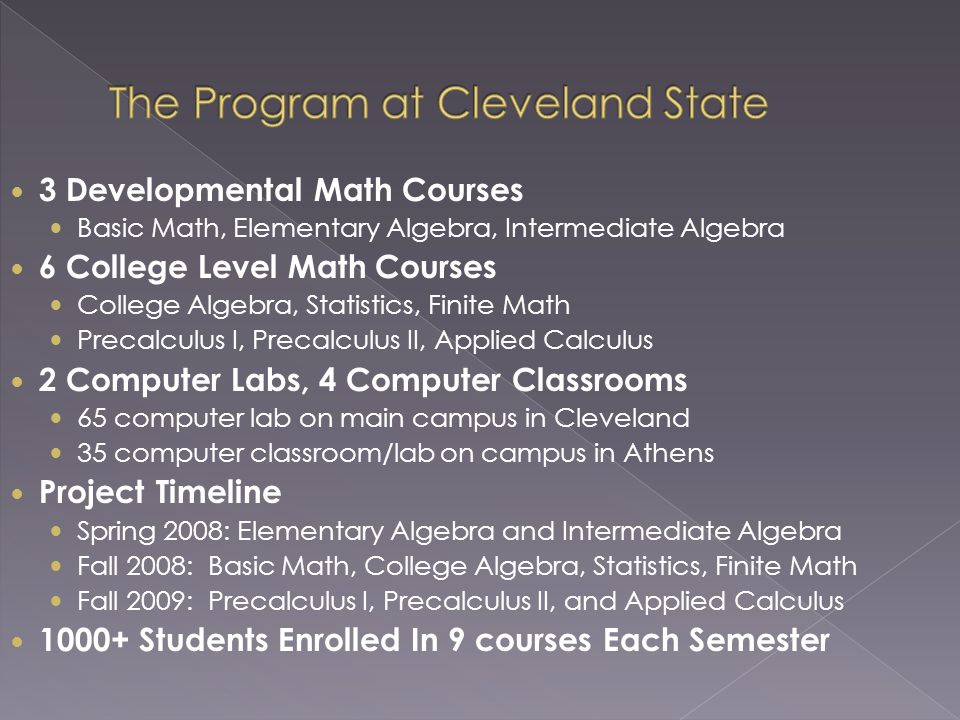 3 Developmental Math Courses Basic Math, Elementary Algebra, Intermediate Algebra 6 College Level Math Courses College Algebra, Statistics, Finite Math Precalculus I, Precalculus II, Applied Calculus 2 Computer Labs, 4 Computer Classrooms 65 computer lab on main campus in Cleveland 35 computer classroom/lab on campus in Athens Project Timeline Spring 2008: Elementary Algebra and Intermediate Algebra Fall 2008: Basic Math, College Algebra, Statistics, Finite Math Fall 2009: Precalculus I, Precalculus II, and Applied Calculus 1000+ Students Enrolled In 9 courses Each Semester