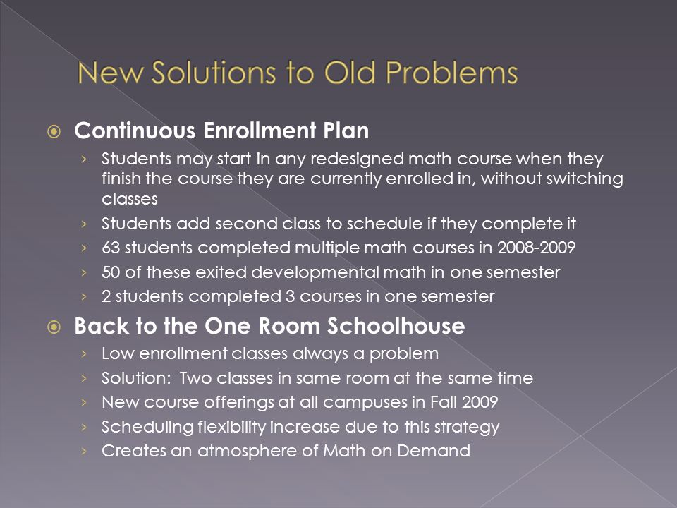 Continuous Enrollment Plan Students may start in any redesigned math course when they finish the course they are currently enrolled in, without switching classes Students add second class to schedule if they complete it 63 students completed multiple math courses in 2008-2009 50 of these exited developmental math in one semester 2 students completed 3 courses in one semester Back to the One Room Schoolhouse Low enrollment classes always a problem Solution: Two classes in same room at the same time New course offerings at all campuses in Fall 2009 Scheduling flexibility increase due to this strategy Creates an atmosphere of Math on Demand