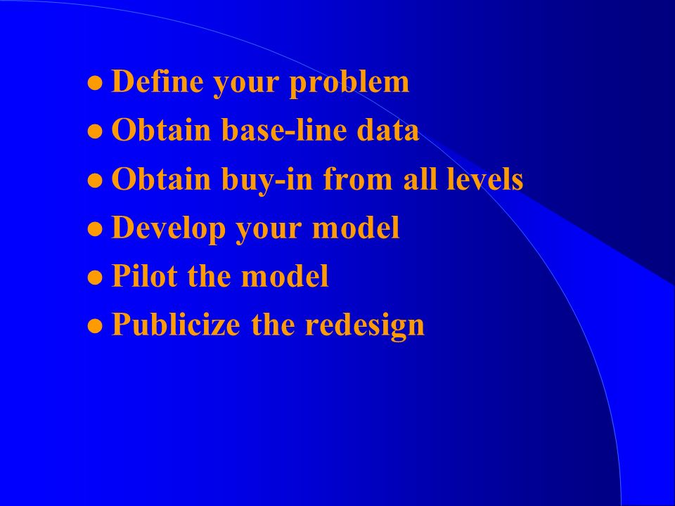 l Define your problem l Obtain base-line data l Obtain buy-in from all levels l Develop your model l Pilot the model l Publicize the redesign