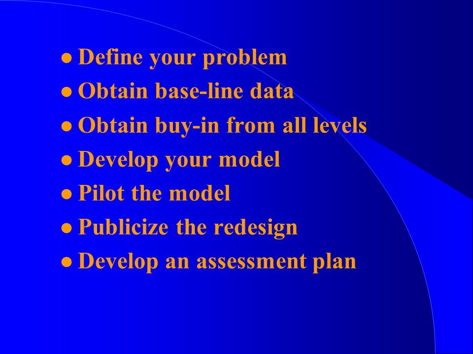 l Define your problem l Obtain base-line data l Obtain buy-in from all levels l Develop your model l Pilot the model l Publicize the redesign l Develop an assessment plan
