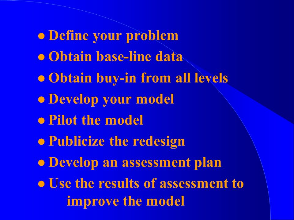 l Define your problem l Obtain base-line data l Obtain buy-in from all levels l Develop your model l Pilot the model l Publicize the redesign l Develop an assessment plan l Use the results of assessment to improve the model