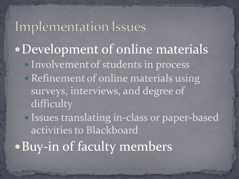 Development of online materials Involvement of students in process Refinement of online materials using surveys, interviews, and degree of difficulty Issues translating in-class or paper-based activities to Blackboard Buy-in of faculty members