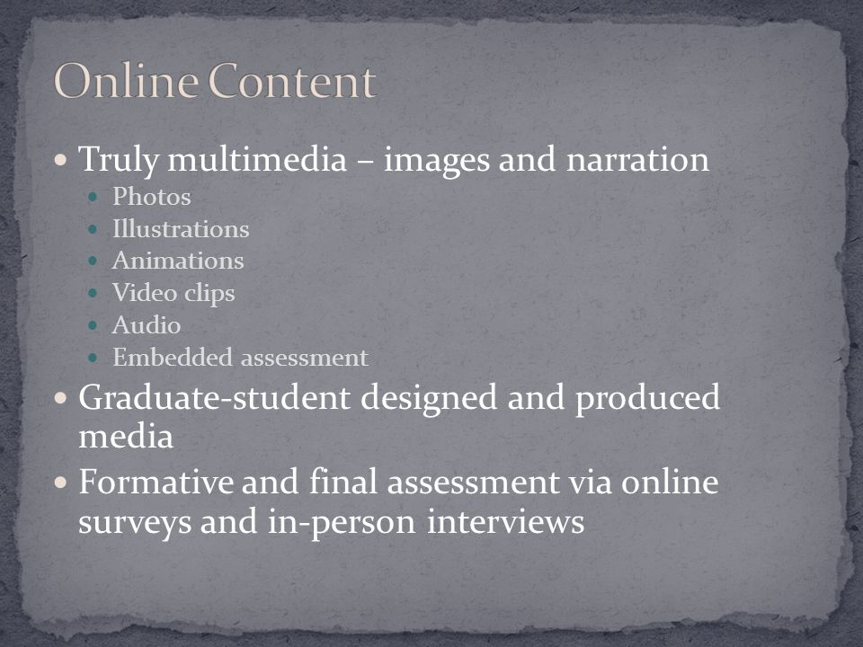 Truly multimedia – images and narration Photos Illustrations Animations Video clips Audio Embedded assessment Graduate-student designed and produced media Formative and final assessment via online surveys and in-person interviews