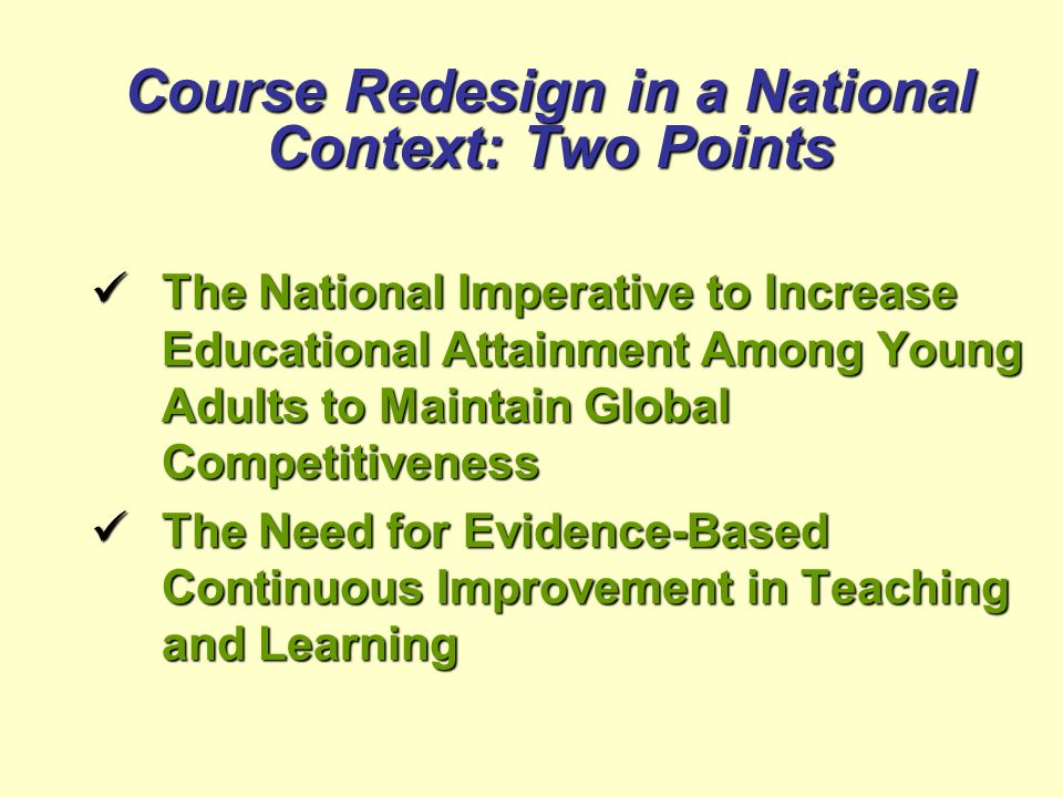 Course Redesign in a National Context: Two Points The National Imperative to Increase Educational Attainment Among Young Adults to Maintain Global Com