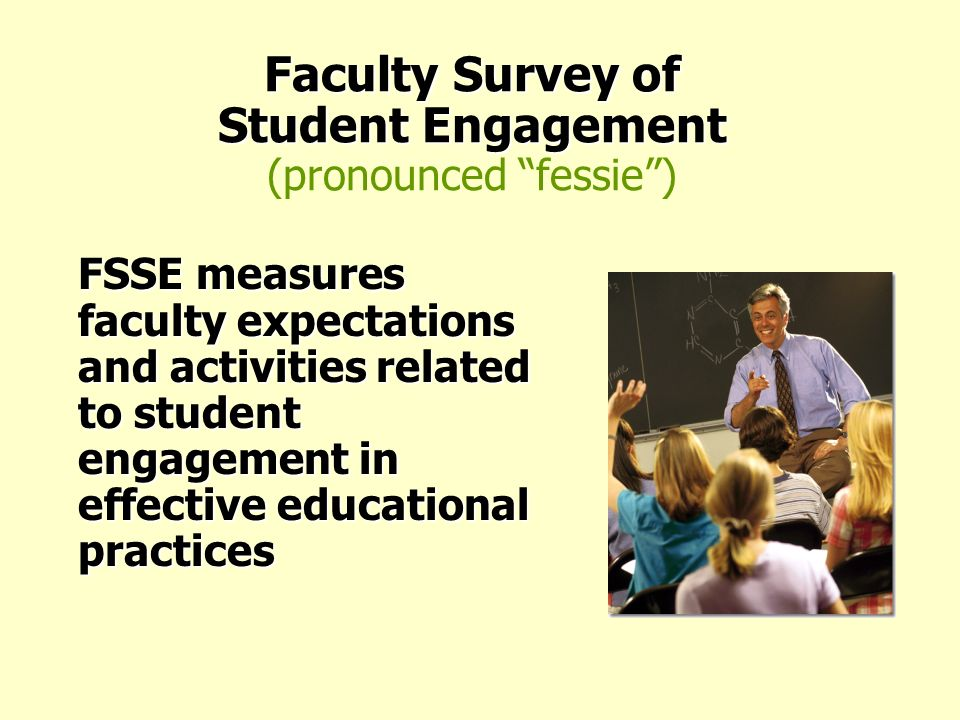 Faculty Survey of Student Engagement Faculty Survey of Student Engagement (pronounced fessie) FSSE measures faculty expectations and activities relate
