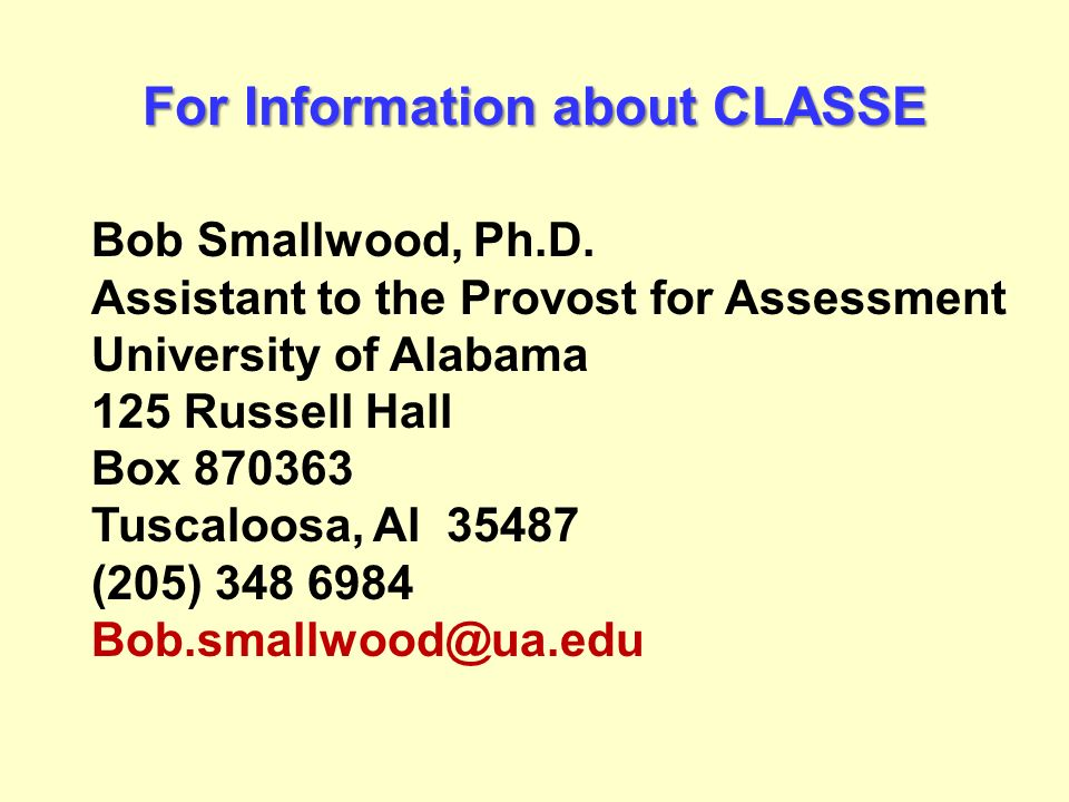 For Information about CLASSE Bob Smallwood, Ph.D. Assistant to the Provost for Assessment University of Alabama 125 Russell Hall Box 870363 Tuscaloosa