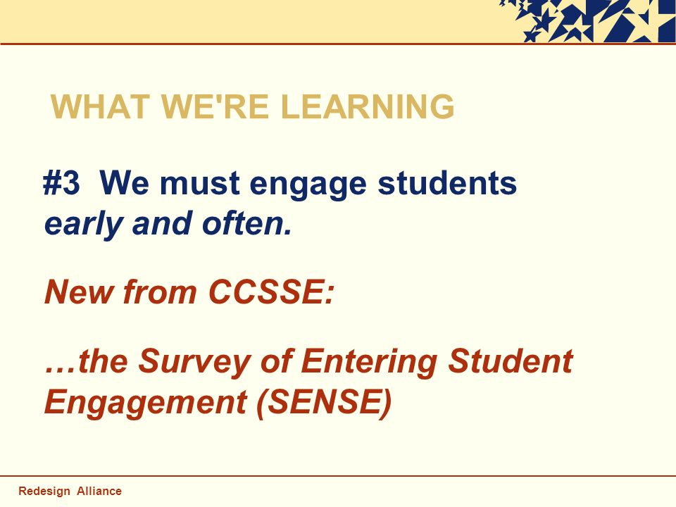 Redesign Alliance WHAT WE'RE LEARNING #3 We must engage students early and often. New from CCSSE: …the Survey of Entering Student Engagement (SENSE)