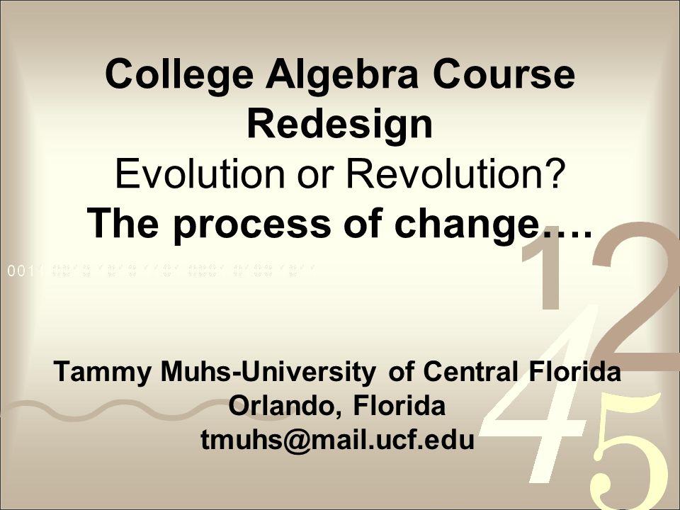 College Algebra Course Redesign Evolution or Revolution? The process of change…. Tammy Muhs-University of Central Florida Orlando, Florida tmuhs@mail.