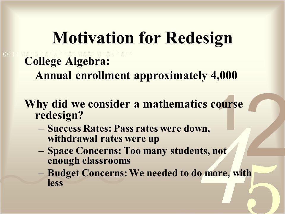 Motivation for Redesign College Algebra: Annual enrollment approximately 4,000 Why did we consider a mathematics course redesign? –Success Rates: Pass