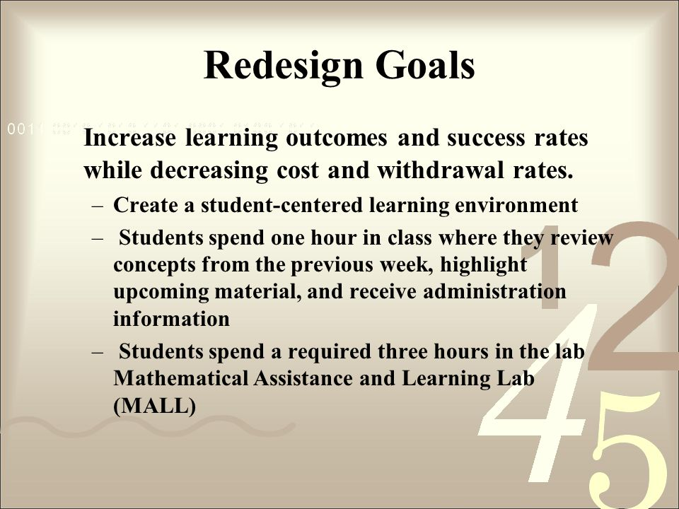 Redesign Goals Increase learning outcomes and success rates while decreasing cost and withdrawal rates. –Create a student-centered learning environmen