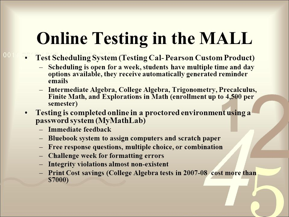 Online Testing in the MALL Test Scheduling System (Testing Cal- Pearson Custom Product) –Scheduling is open for a week, students have multiple time an