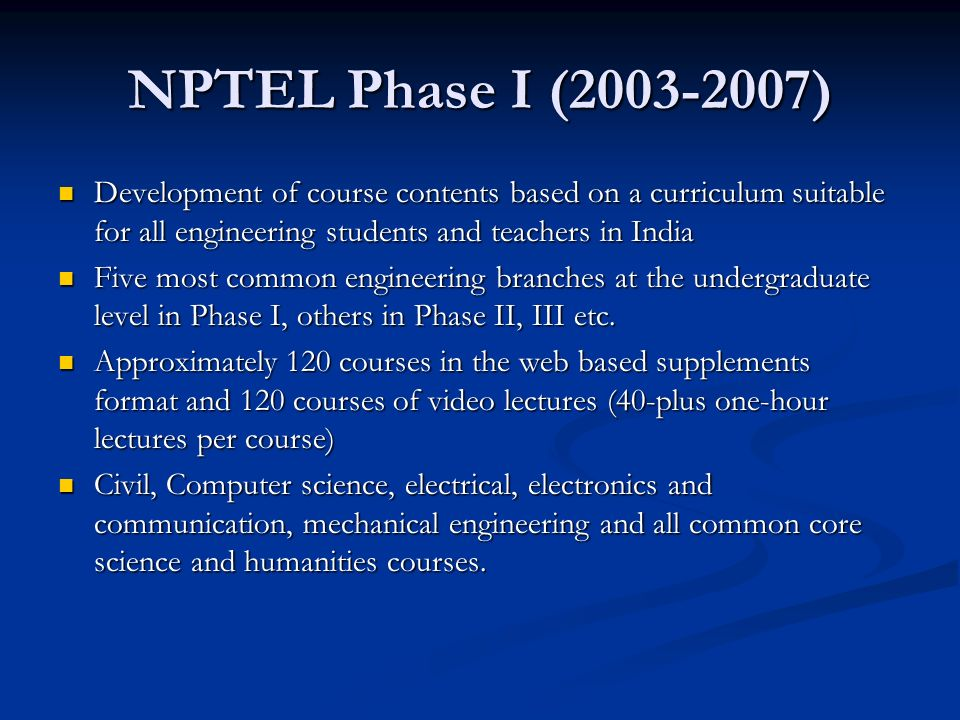 NPTEL Phase I (2003-2007) Development of course contents based on a curriculum suitable for all engineering students and teachers in India Development of course contents based on a curriculum suitable for all engineering students and teachers in India Five most common engineering branches at the undergraduate level in Phase I, others in Phase II, III etc.
