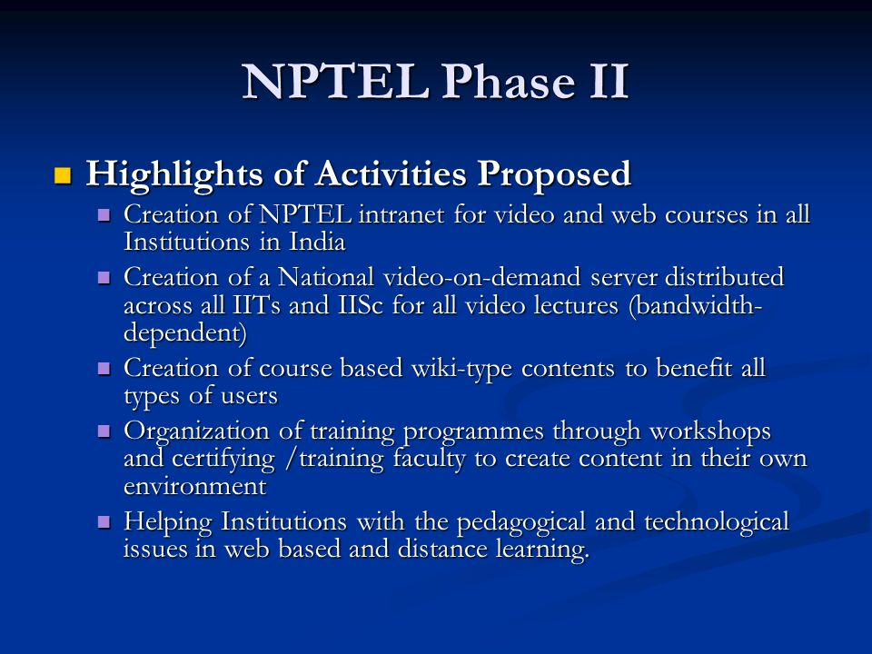 NPTEL Phase II Highlights of Activities Proposed Highlights of Activities Proposed Creation of NPTEL intranet for video and web courses in all Institutions in India Creation of NPTEL intranet for video and web courses in all Institutions in India Creation of a National video-on-demand server distributed across all IITs and IISc for all video lectures (bandwidth- dependent) Creation of a National video-on-demand server distributed across all IITs and IISc for all video lectures (bandwidth- dependent) Creation of course based wiki-type contents to benefit all types of users Creation of course based wiki-type contents to benefit all types of users Organization of training programmes through workshops and certifying /training faculty to create content in their own environment Organization of training programmes through workshops and certifying /training faculty to create content in their own environment Helping Institutions with the pedagogical and technological issues in web based and distance learning.