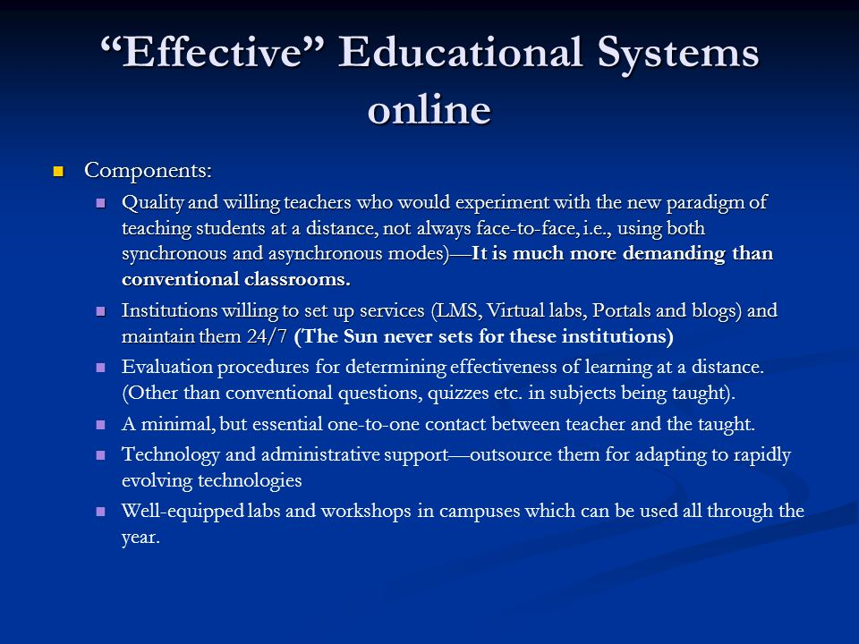 Effective Educational Systems online Components: Components: Quality and willing teachers who would experiment with the new paradigm of teaching students at a distance, not always face-to-face, i.e., using both synchronous and asynchronous modes)It is much more demanding than conventional classrooms.