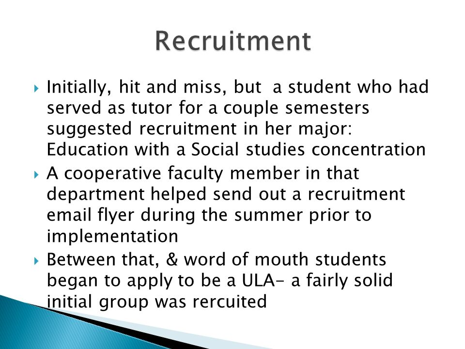 Initially, hit and miss, but a student who had served as tutor for a couple semesters suggested recruitment in her major: Education with a Social stud