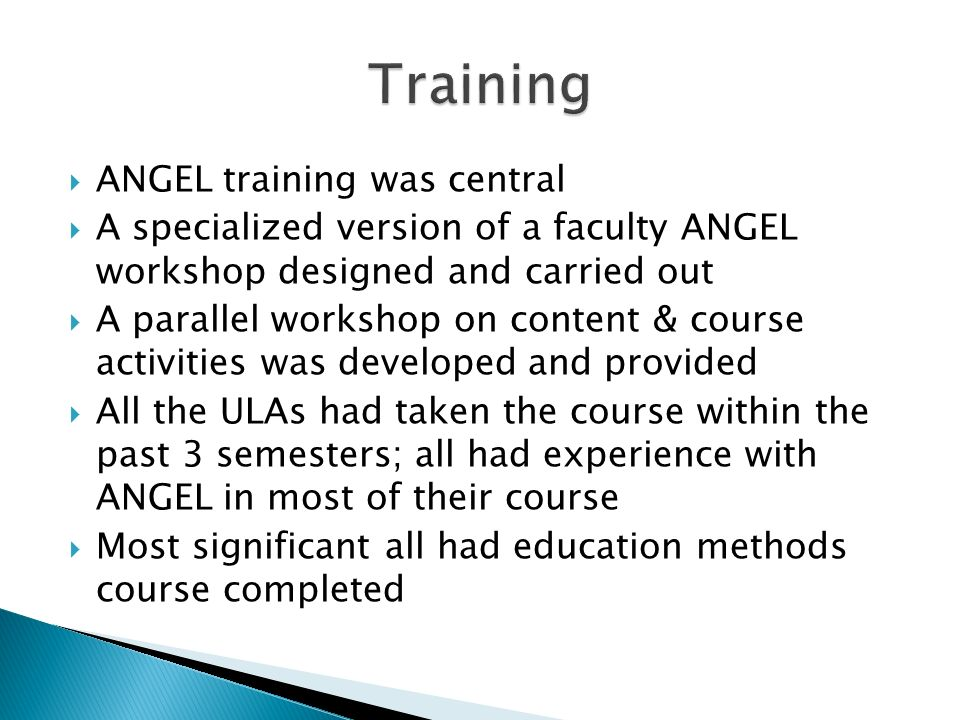 ANGEL training was central A specialized version of a faculty ANGEL workshop designed and carried out A parallel workshop on content & course activities was developed and provided All the ULAs had taken the course within the past 3 semesters; all had experience with ANGEL in most of their course Most significant all had education methods course completed
