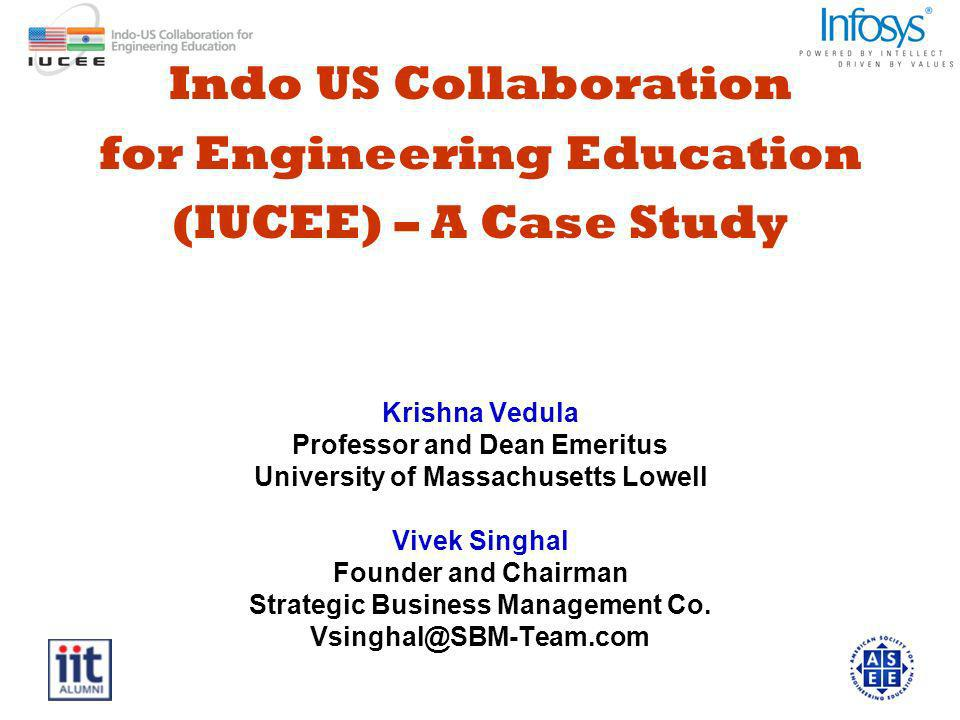 Indo US Collaboration for Engineering Education (IUCEE) – A Case Study Krishna Vedula Professor and Dean Emeritus University of Massachusetts Lowell Vivek Singhal Founder and Chairman Strategic Business Management Co.