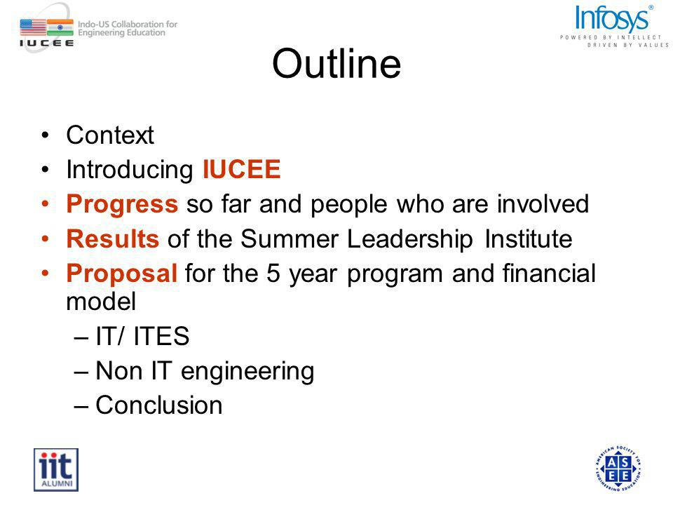 Outline Context Introducing IUCEE Progress so far and people who are involved Results of the Summer Leadership Institute Proposal for the 5 year progr