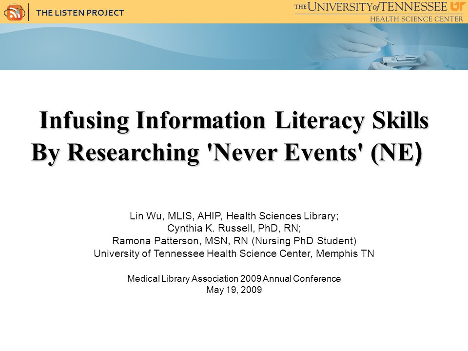 THE LISTEN PROJECT Infusing Information Literacy Skills By Researching Never Events (NE ) By Researching Never Events (NE ) Lin Wu, MLIS, AHIP, Health Sciences Library; Cynthia K.