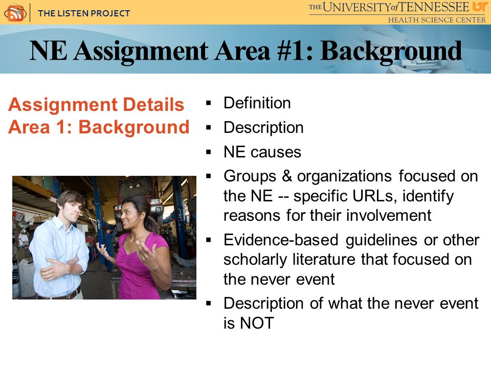 THE LISTEN PROJECT NE Assignment Area #1: Background Assignment Details Area 1: Background Definition Description NE causes Groups & organizations focused on the NE -- specific URLs, identify reasons for their involvement Evidence-based guidelines or other scholarly literature that focused on the never event Description of what the never event is NOT