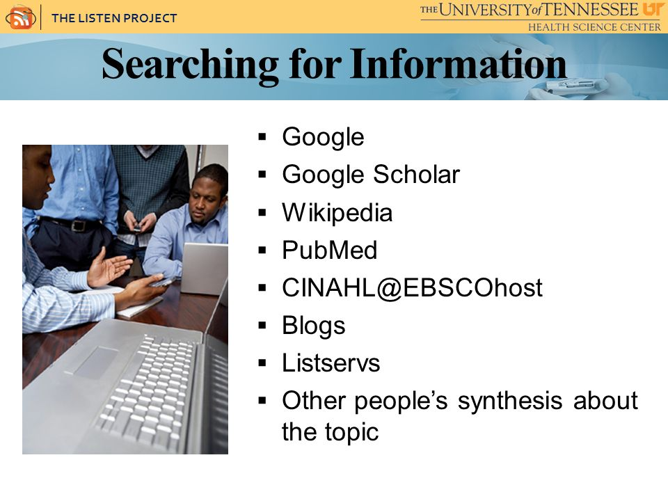 THE LISTEN PROJECT Searching for Information Google Google Scholar Wikipedia PubMed CINAHL@EBSCOhost Blogs Listservs Other peoples synthesis about the