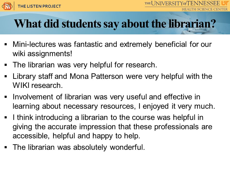 THE LISTEN PROJECT What did students say about the librarian? Mini-lectures was fantastic and extremely beneficial for our wiki assignments! The libra