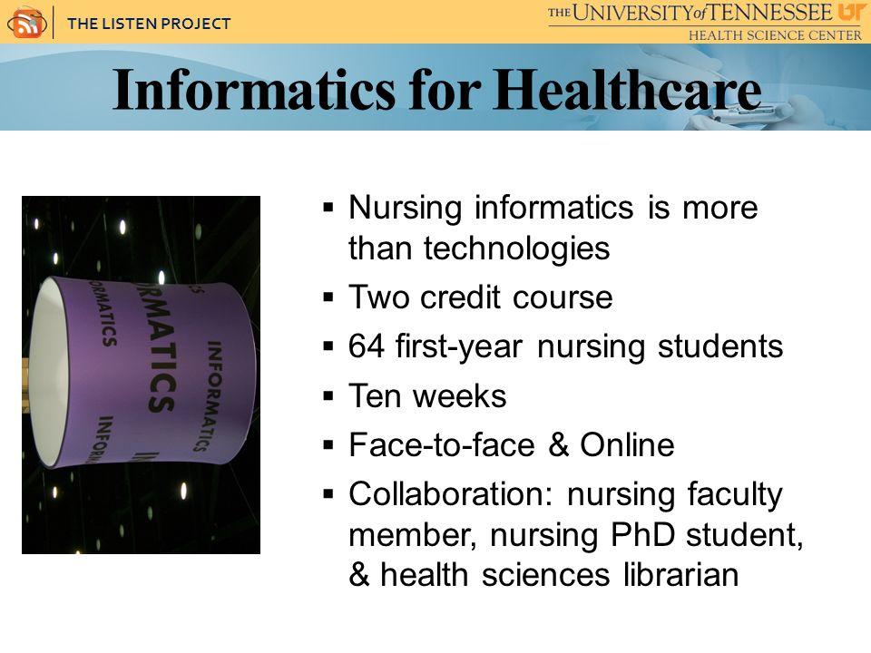 THE LISTEN PROJECT Informatics for Healthcare Nursing informatics is more than technologies Two credit course 64 first-year nursing students Ten weeks Face-to-face & Online Collaboration: nursing faculty member, nursing PhD student, & health sciences librarian