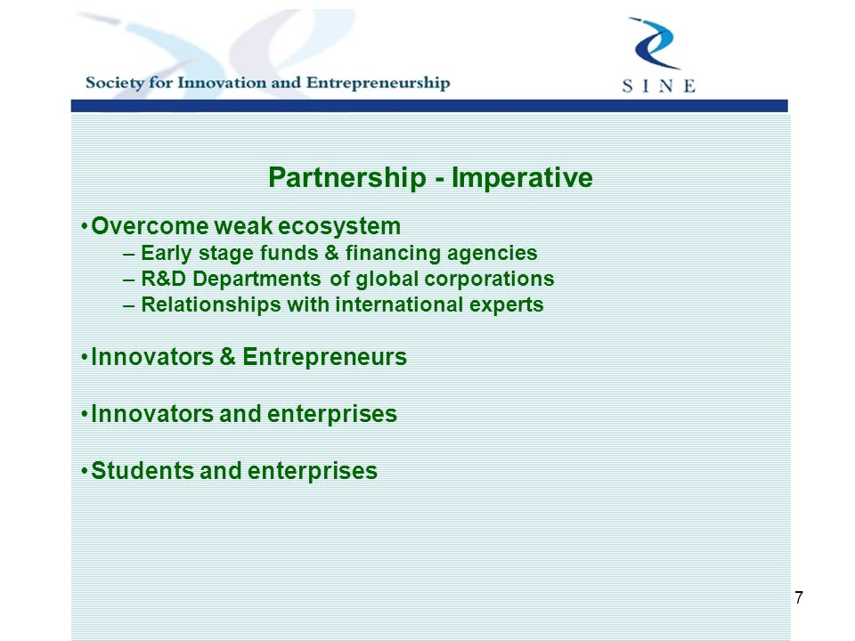 7 Partnership - Imperative Overcome weak ecosystem – Early stage funds & financing agencies – R&D Departments of global corporations – Relationships with international experts Innovators & Entrepreneurs Innovators and enterprises Students and enterprises