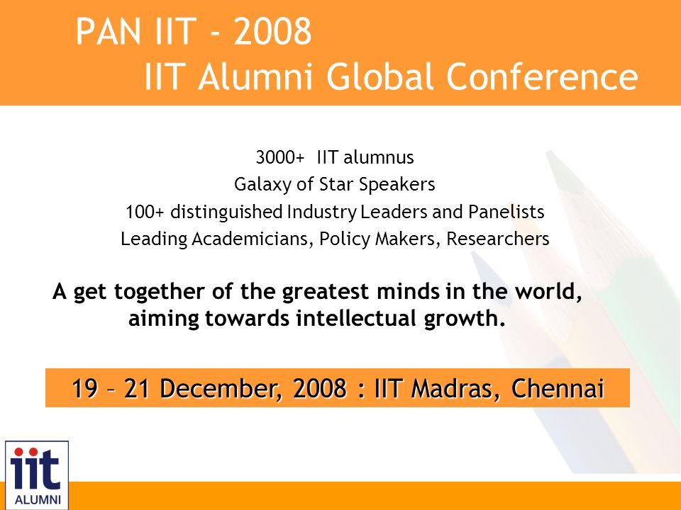 Inspire, Innovate, Transform PAN IIT - 2008 IIT Alumni Global Conference 19 – 21 December, 2008 : IIT Madras, Chennai 3000+ IIT alumnus Galaxy of Star Speakers 100+ distinguished Industry Leaders and Panelists Leading Academicians, Policy Makers, Researchers A get together of the greatest minds in the world, aiming towards intellectual growth.