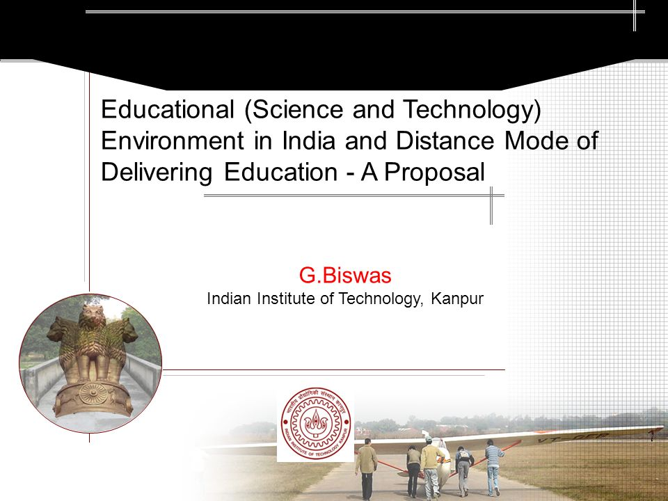 G.Biswas Indian Institute of Technology, Kanpur Educational (Science and Technology) Environment in India and Distance Mode of Delivering Education - A Proposal