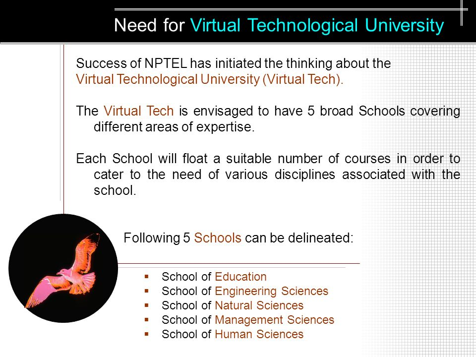 Need for Virtual Technological University Success of NPTEL has initiated the thinking about the Virtual Technological University (Virtual Tech).