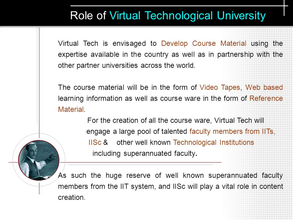 Role of Virtual Technological University Virtual Tech is envisaged to Develop Course Material using the expertise available in the country as well as in partnership with the other partner universities across the world.