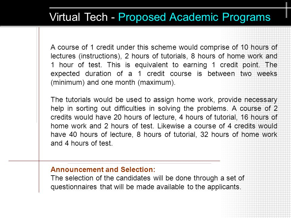 A course of 1 credit under this scheme would comprise of 10 hours of lectures (instructions), 2 hours of tutorials, 8 hours of home work and 1 hour of test.