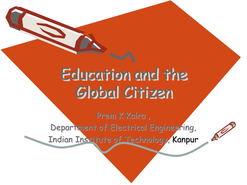 Education and the Global Citizen Prem K Kalra, Department of Electrical Engineering, Indian Institute of Technology, Kanpur