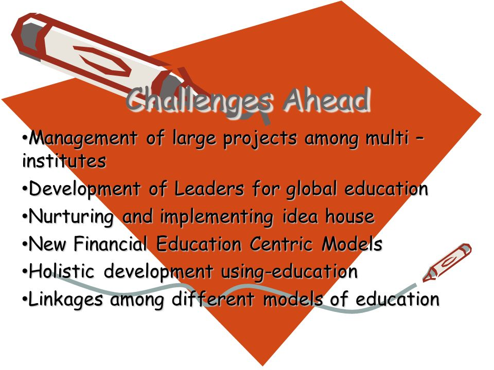 Challenges Ahead Management of large projects among multi – institutes Management of large projects among multi – institutes Development of Leaders for global education Development of Leaders for global education Nurturing and implementing idea house Nurturing and implementing idea house New Financial Education Centric Models New Financial Education Centric Models Holistic development using-education Holistic development using-education Linkages among different models of education Linkages among different models of education